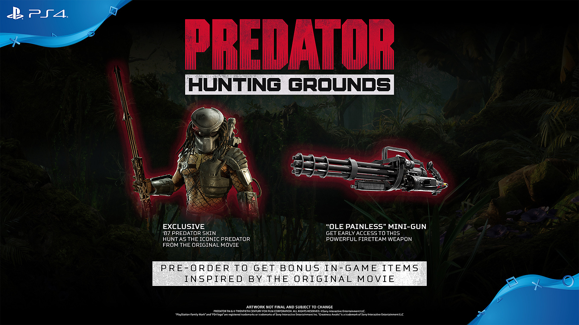 "Exclusive '87 Predator Skin Order early to hunt as the iconic Predator. ""Ole Painless"" Mini-Gun Get early access to this powerful Fireteam weapon. It's perfect for those ""who don't have time to bleed"".  Pre-order on the PlayStation™Store for additional bonus content:  Instant rewards including a Predator: Hunting Grounds Pre-Order Dynamic Theme and PlayStation™Network Avatar set."
